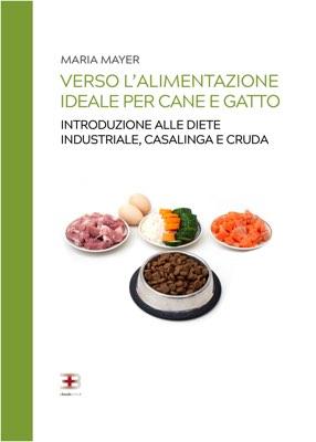 Verso l'alimentazione ideale per cane e gatto: introduzione alle diete industriale, casalinga e cruda